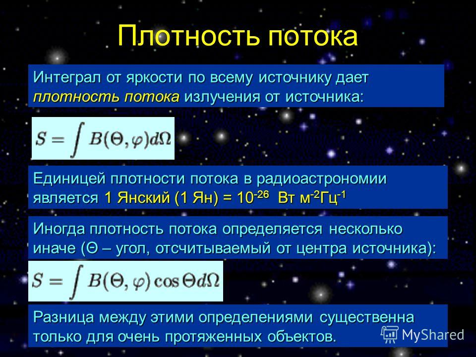 Плотность потока Единицей плотности потока в радиоастрономии является 1 Янский (1 Ян) = 10 -26 Вт м -2 Гц -1 Интеграл от яркости по всему источнику дает плотность потока излучения от источника: Иногда плотность потока определяется несколько иначе (Θ
