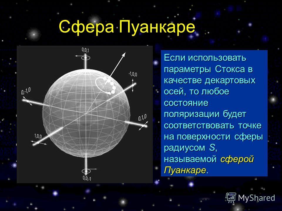 Сфера Пуанкаре Если использовать параметры Стокса в качестве декартовых осей, то любое состояние поляризации будет соответствовать точке на поверхности сферы радиусом S, называемой сферой Пуанкаре.