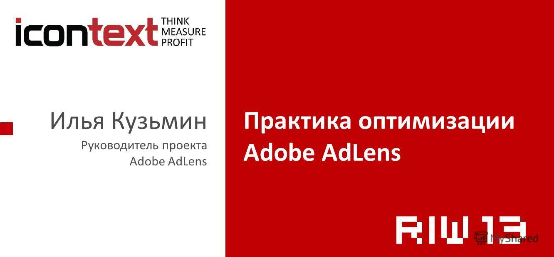 Илья Кузьмин Руководитель проекта Adobe AdLens Практика оптимизации Adobe AdLens