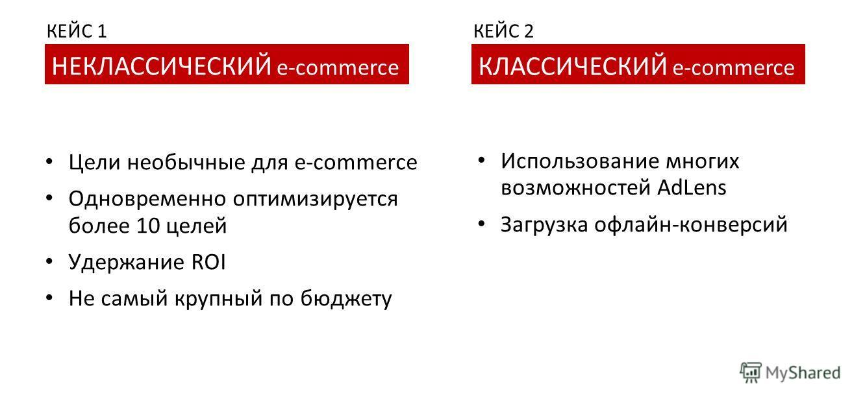 Цели необычные для e-commerce Одновременно оптимизируется более 10 целей Удержание ROI Не самый крупный по бюджету Использование многих возможностей AdLens Загрузка офлайн-конверсий НЕКЛАССИЧЕСКИЙ e-commerce КЛАССИЧЕСКИЙ e-commerce КЕЙС 1КЕЙС 2