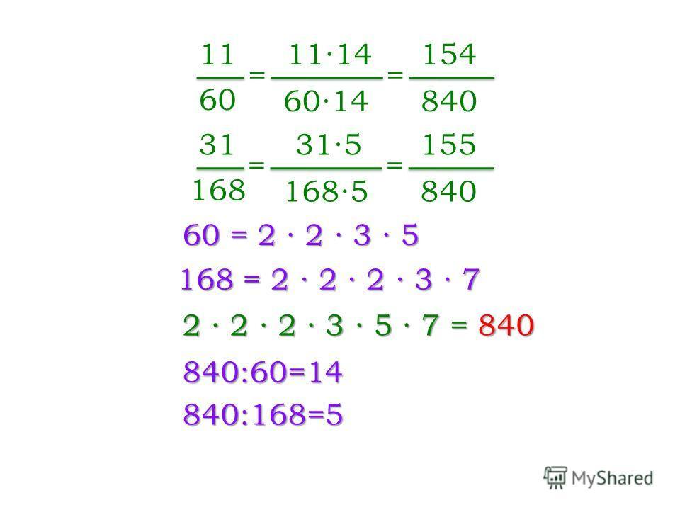 60 = 2 2 3 5 11 60 31 168 168 = 2 2 2 3 7 2 2 2 3 5 7 = 840 840:60=14 = 1114 6014 = 154 840 840:168=5 = 315 1685 = 155 840