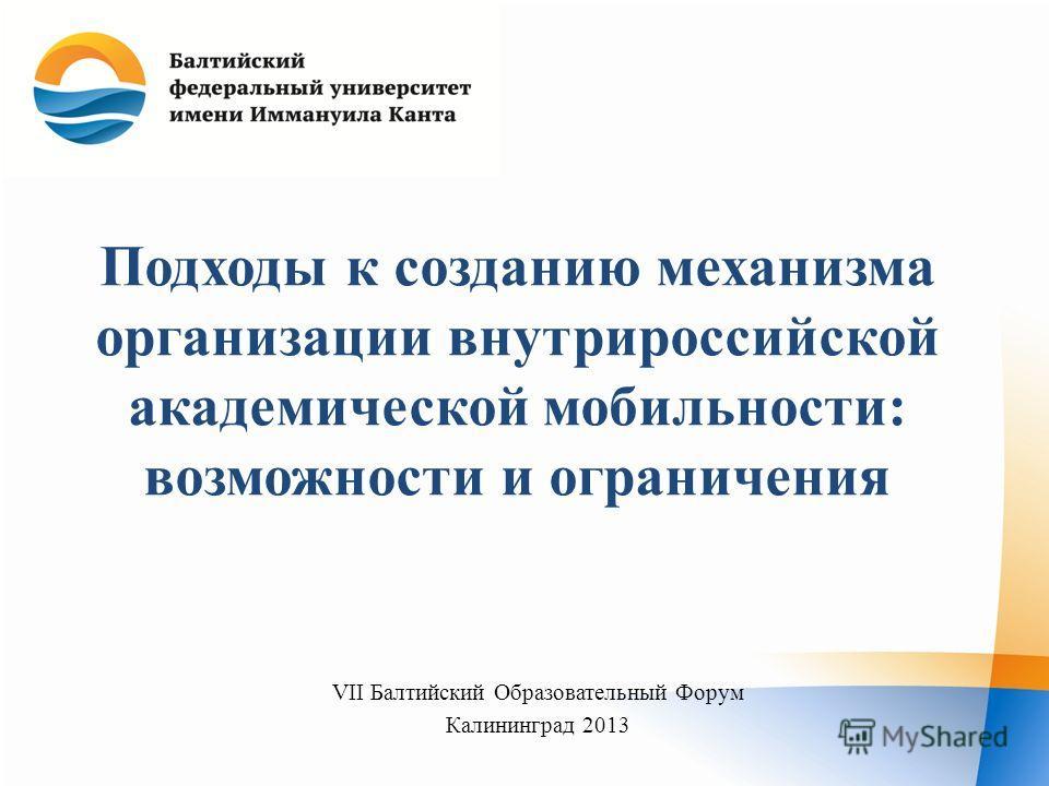 Подходы к созданию механизма организации внутрироссийской академической мобильности: возможности и ограничения VII Балтийский Образовательный Форум Калининград 2013