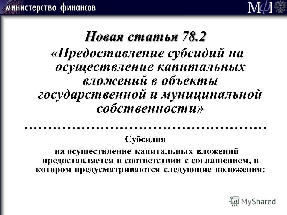 Новая статья 78.2 «Предоставление субсидий на осуществление капитальных вложений в объекты государственной и муниципальной собственности» …………………………………………… Субсидия на осуществление капитальных вложений предоставляется в соответствии с соглашением, в
