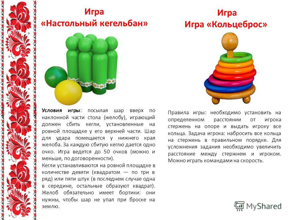 Игра «Настольный кегельбан» Игра Игра «Кольцеброс» Условия игры: посылая шар вверх по наклонной части стола (желобу), играющий должен сбить кегли, установленные на ровной площадке у его верхней части. Шар для удара помещается у нижнего края желоба. З