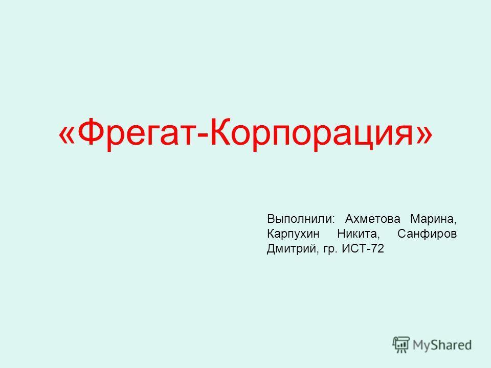«Фрегат-Корпорация» Выполнили: Ахметова Марина, Карпухин Никита, Санфиров Дмитрий, гр. ИСТ-72