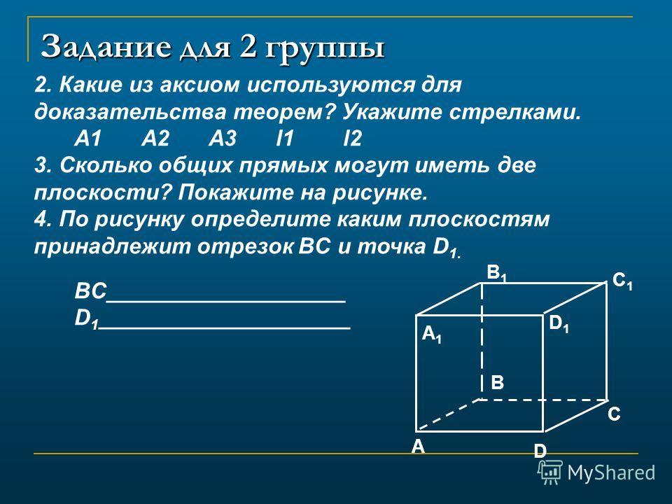 Задание для 2 группы 2. Какие из аксиом используются для доказательства теорем? Укажите стрелками. А1А2А3l1l2 3. Сколько общих прямых могут иметь две плоскости? Покажите на рисунке. 4. По рисунку определите каким плоскостям принадлежит отрезок BC и т