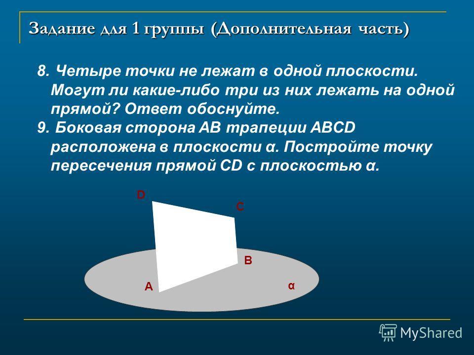 Задание для 1 группы (Дополнительная часть) 8. Четыре точки не лежат в одной плоскости. Могут ли какие-либо три из них лежать на одной прямой? Ответ обоснуйте. 9. Боковая сторона AB трапеции ABCD расположена в плоскости α. Постройте точку пересечения