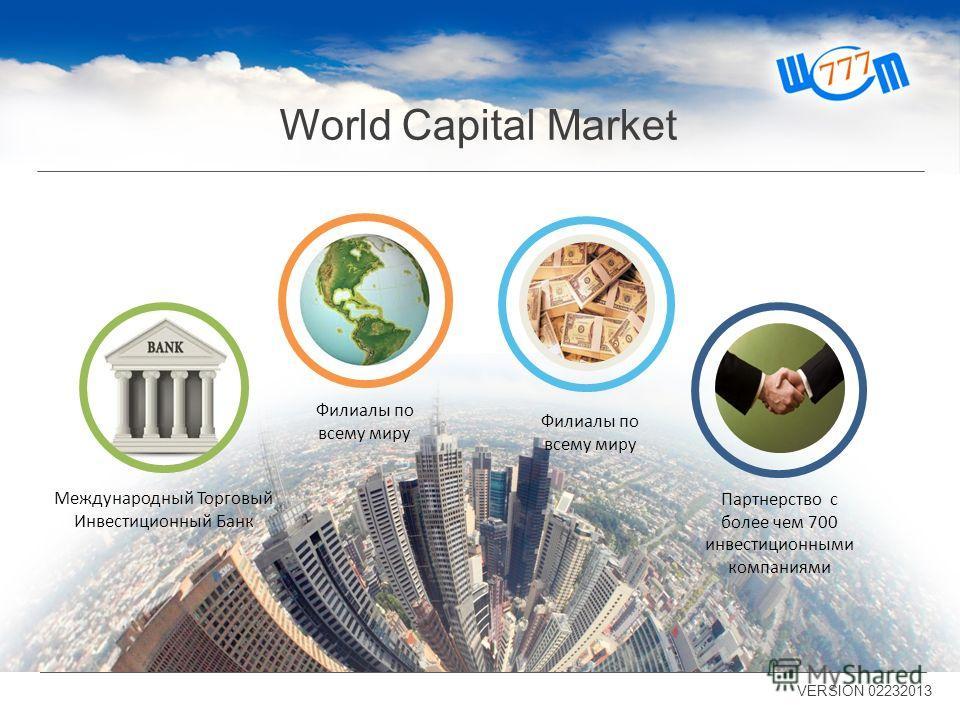 World Capital Market VERSION 02232013 Партнерство с более чем 700 инвестиционными компаниями Филиалы по всему миру Международный Торговый Инвестиционный Банк