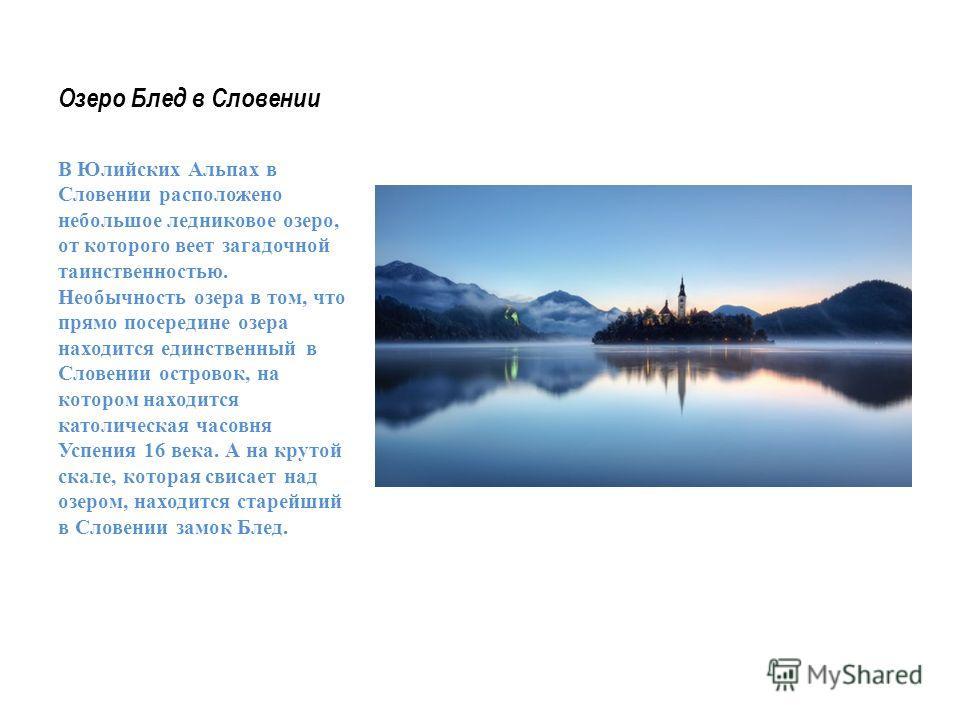 Озеро Блед в Словении В Юлийских Альпах в Словении расположено небольшое ледниковое озеро, от которого веет загадочной таинственностью. Необычность озера в том, что прямо посередине озера находится единственный в Словении островок, на котором находит