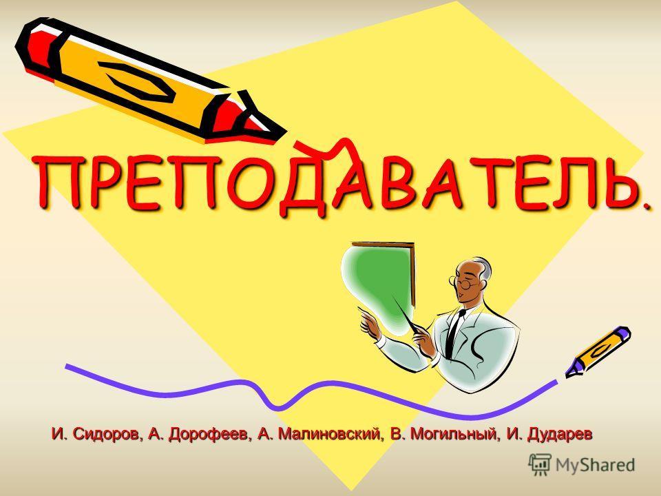 ПРЕПОДАВАТЕЛЬ. И. Сидоров, А. Дорофеев, А. Малиновский, В. Могильный, И. Дударев