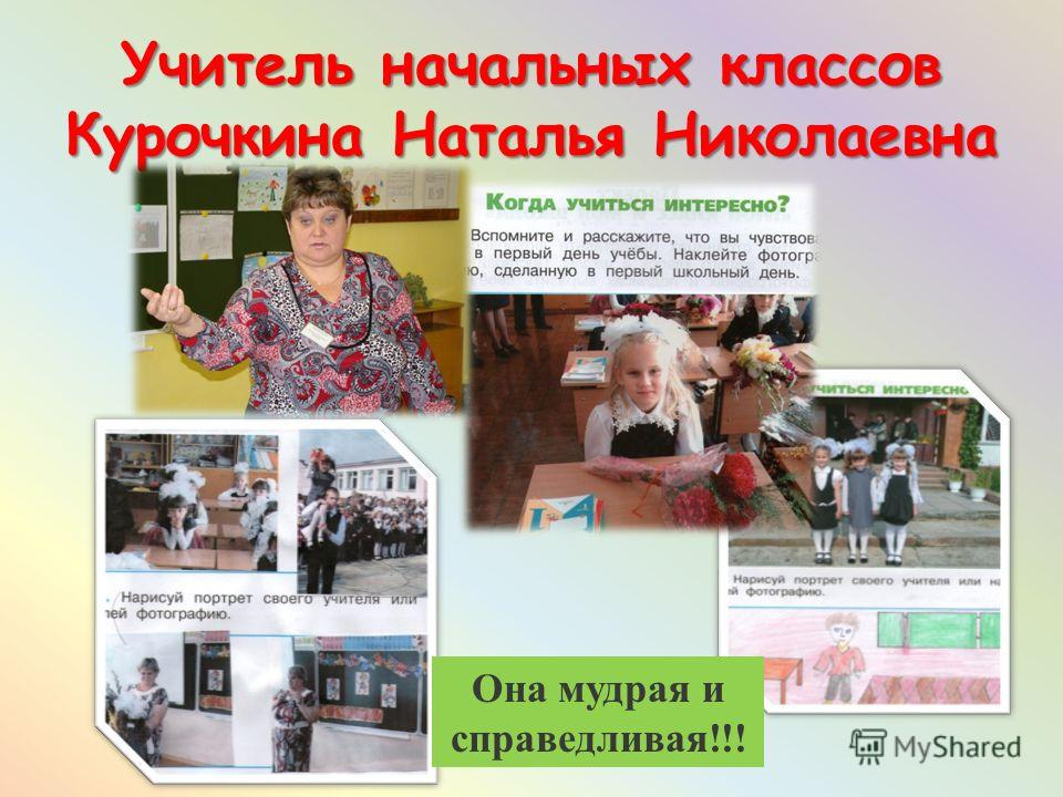 Учитель начальных классов Курочкина Наталья Николаевна Она мудрая и справедливая!!!