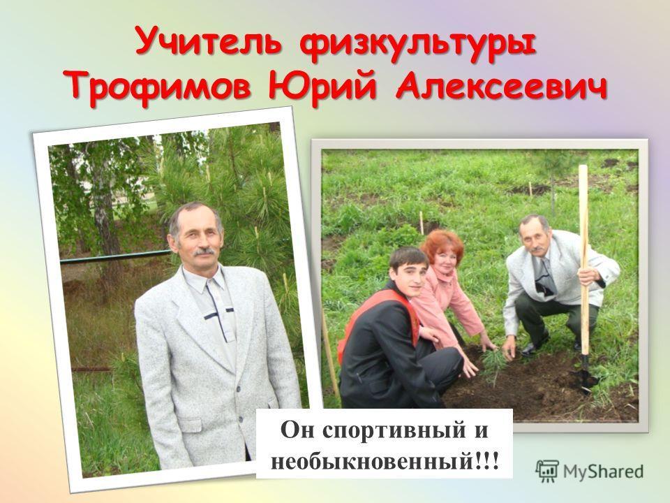 Учитель физкультуры Трофимов Юрий Алексеевич Он спортивный и необыкновенный!!!
