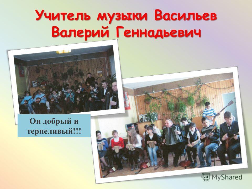 Учитель музыки Васильев Валерий Геннадьевич Он добрый и терпеливый!!!