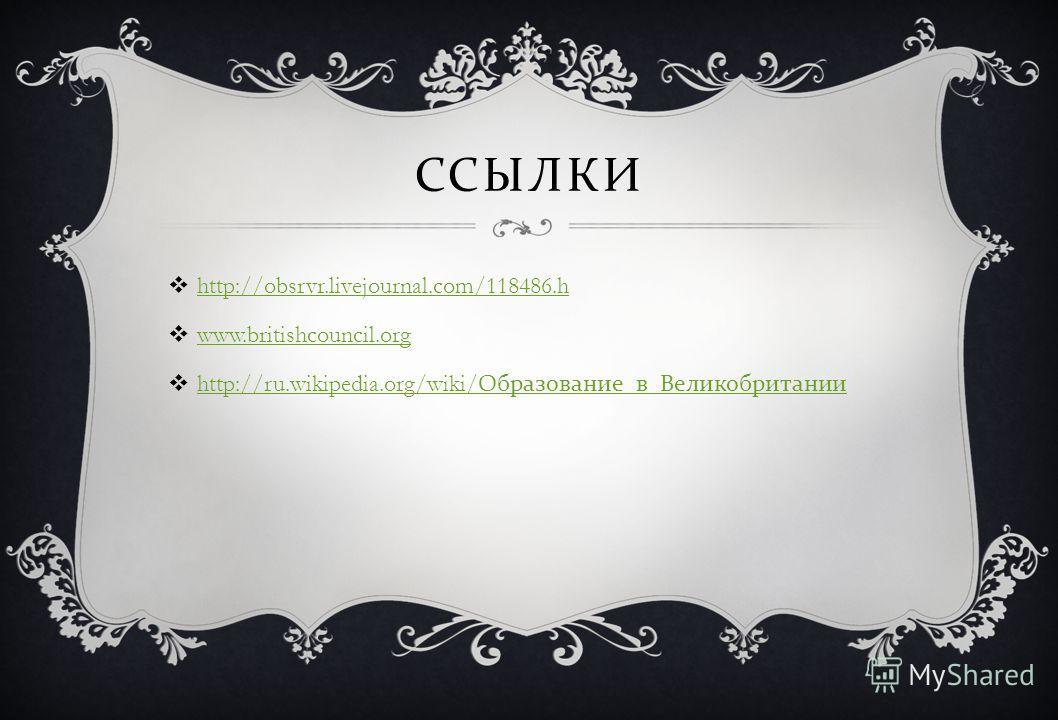 ССЫЛКИ http://obsrvr.livejournal.com/118486.h www.britishcouncil.org http://ru.wikipedia.org/wiki/ Образование _ в _ Великобритании http://ru.wikipedia.org/wiki/ Образование _ в _ Великобритании