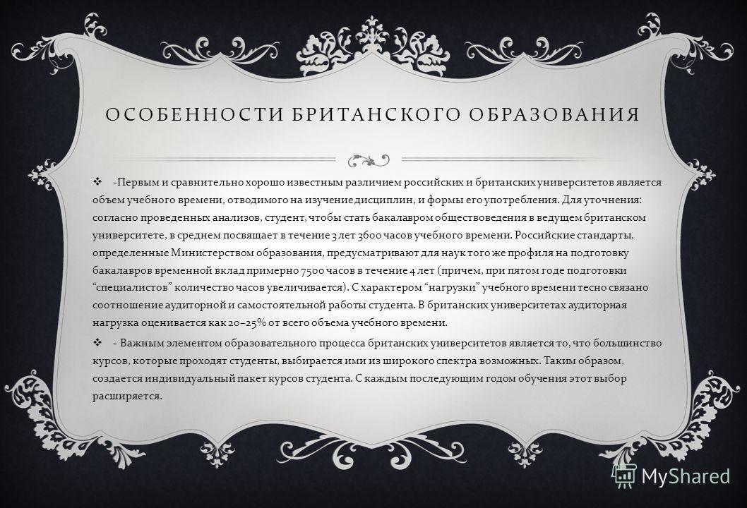ОСОБЕННОСТИ БРИТАНСКОГО ОБРАЗОВАНИЯ - Первым и сравнительно хорошо известным различием российских и британских университетов является объем учебного времени, отводимого на изучение дисциплин, и формы его употребления. Для уточнения : согласно проведе