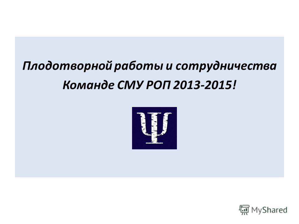 Плодотворной работы и сотрудничества Команде СМУ РОП 2013-2015!