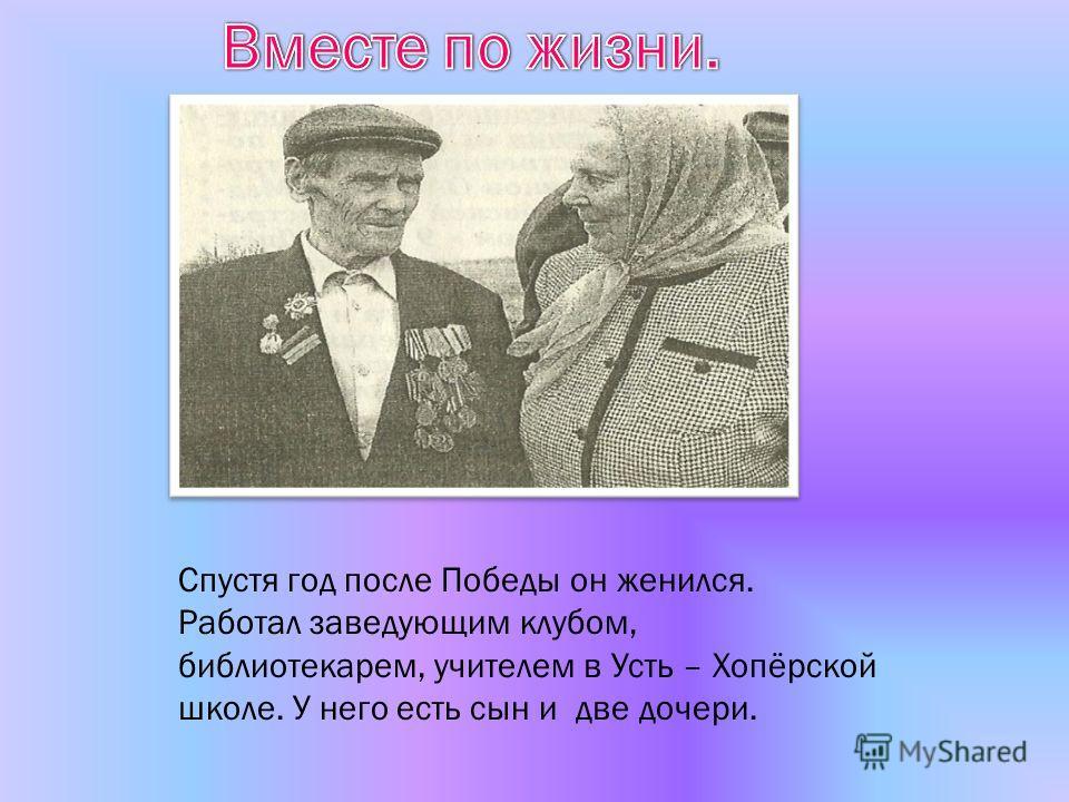 Спустя год после Победы он женился. Работал заведующим клубом, библиотекарем, учителем в Усть – Хопёрской школе. У него есть сын и две дочери.