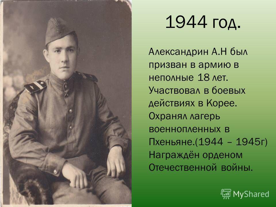 1944 год. Александрин А.Н был призван в армию в неполные 18 лет. Участвовал в боевых действиях в Корее. Охранял лагерь военнопленных в Пхеньяне.(1944 – 1945г) Награждён орденом Отечественной войны.