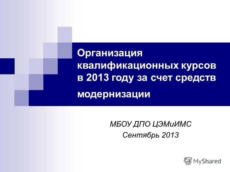 Организация квалификационных курсов в 2013 году за счет средств модернизации МБОУ ДПО ЦЭМиИМС Сентябрь 2013