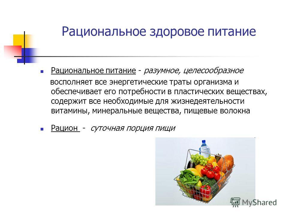 Рациональное здоровое питание Рациональное питание - разумное, целесообразное восполняет все энергетические траты организма и обеспечивает его потребности в пластических веществах, содержит все необходимые для жизнедеятельности витамины, минеральные