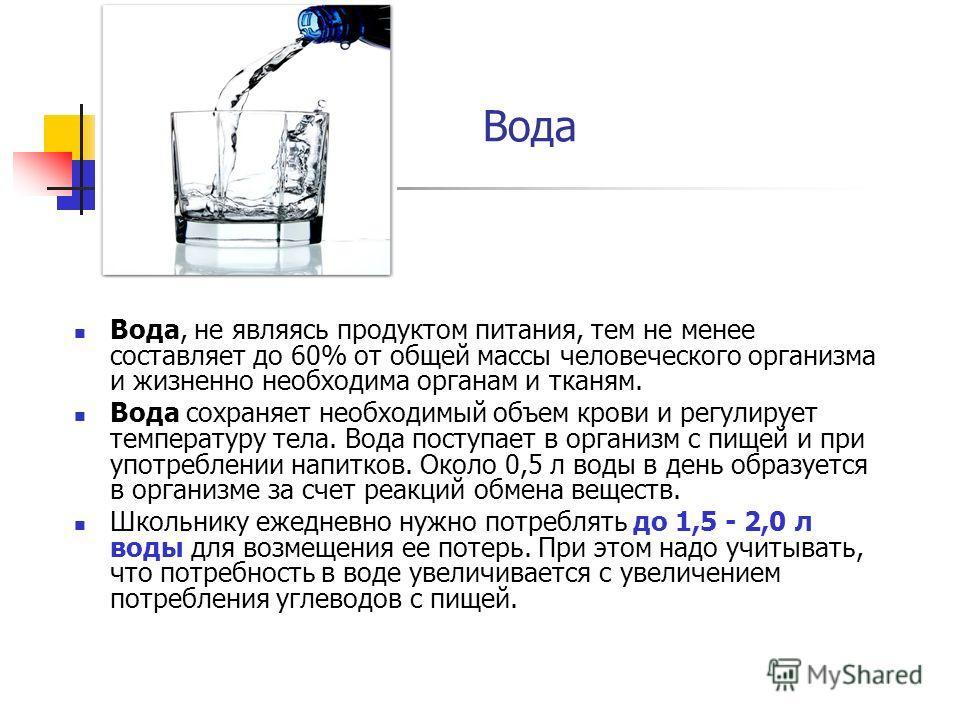 Вода Вода, не являясь продуктом питания, тем не менее составляет до 60% от общей массы человеческого организма и жизненно необходима органам и тканям. Вода сохраняет необходимый объем крови и регулирует температуру тела. Вода поступает в организм с п