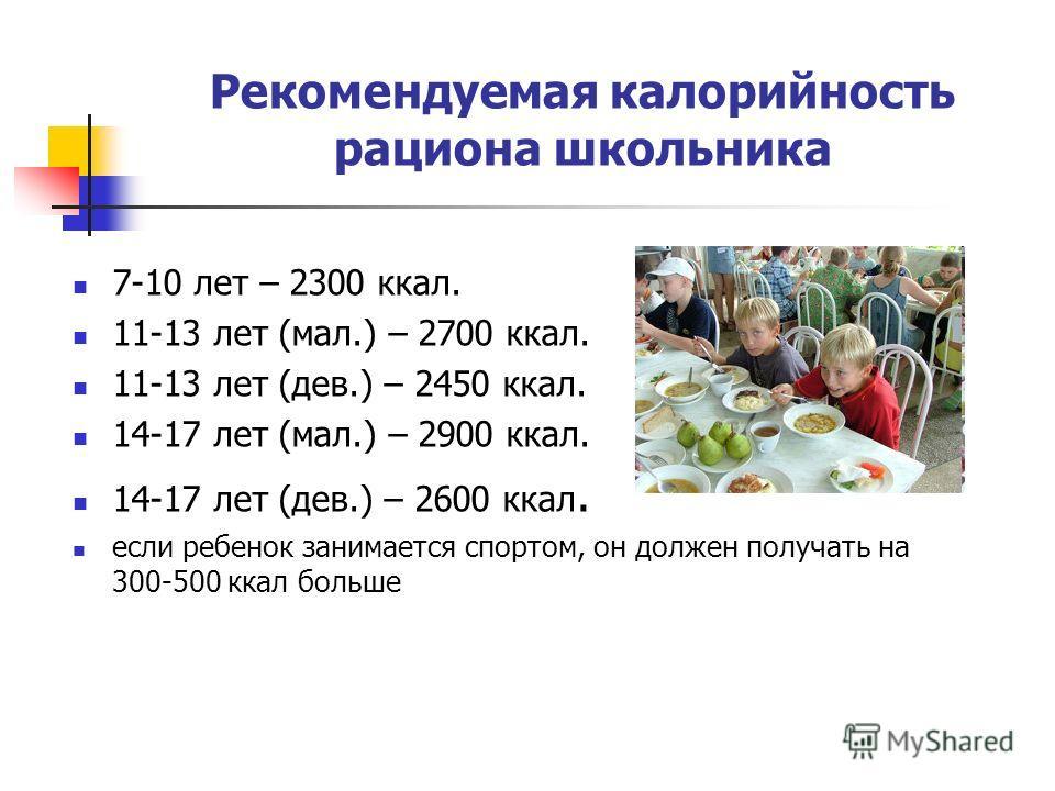 Рекомендуемая калорийность рациона школьника 7-10 лет – 2300 ккал. 11-13 лет (мал.) – 2700 ккал. 11-13 лет (дев.) – 2450 ккал. 14-17 лет (мал.) – 2900 ккал. 14-17 лет (дев.) – 2600 ккал. если ребенок занимается спортом, он должен получать на 300-500