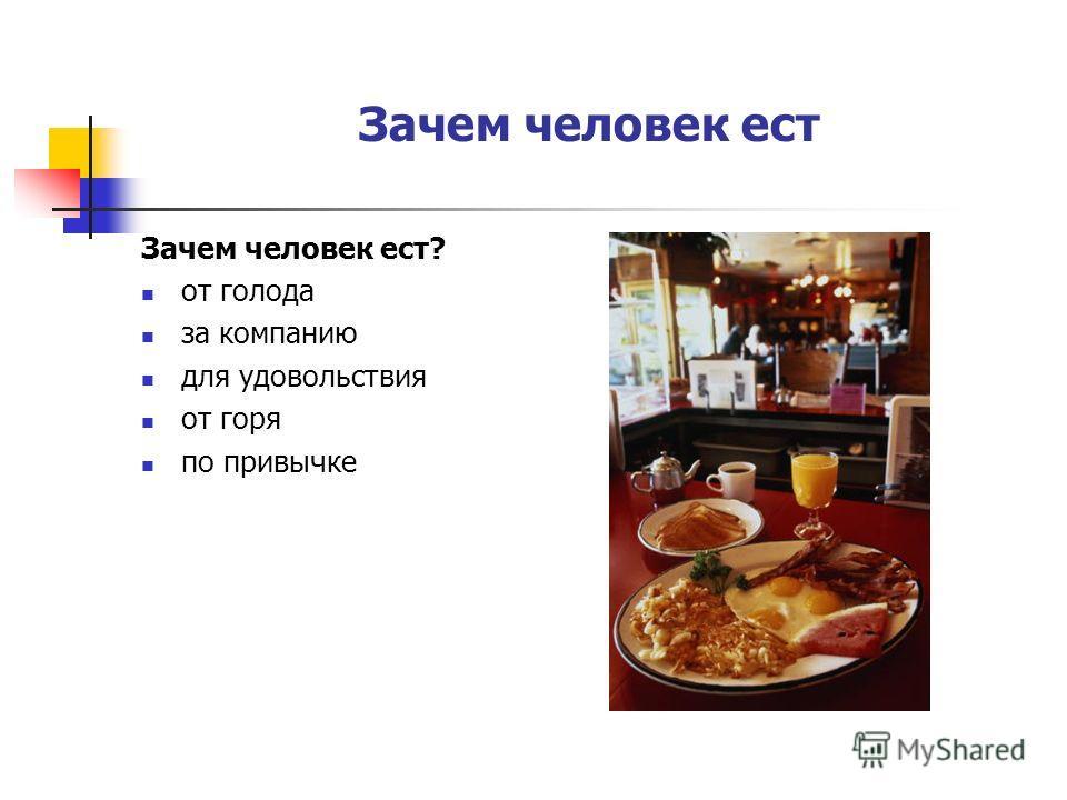 Зачем человек ест Зачем человек ест? от голода за компанию для удовольствия от горя по привычке