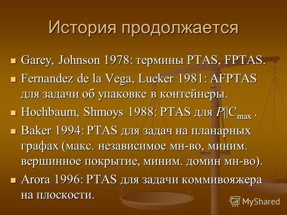 История продолжается Garey, Johnson 1978: термины PTAS, FPTAS. Garey, Johnson 1978: термины PTAS, FPTAS. Fernandez de la Vega, Lueker 1981: AFPTAS для задачи об упаковке в контейнеры. Fernandez de la Vega, Lueker 1981: AFPTAS для задачи об упаковке в