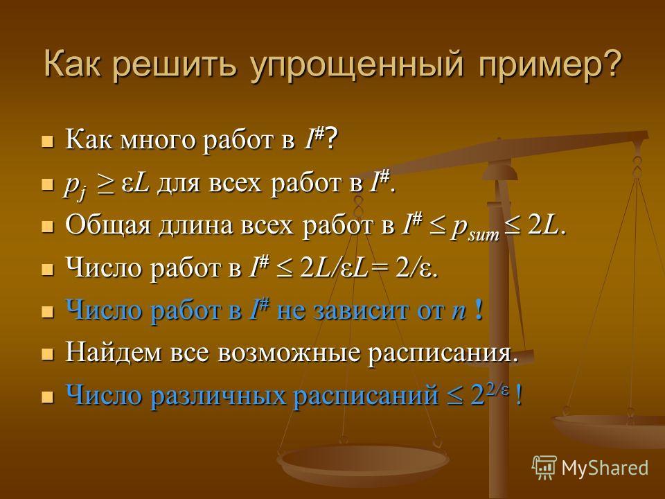 Как решить упрощенный пример? Как много работ в I # ? Как много работ в I # ? p j εL для всех работ в I #. p j εL для всех работ в I #. Общая длина всех работ в I # p sum 2L. Общая длина всех работ в I # p sum 2L. Число работ в I # 2L/εL= 2/ε. Число