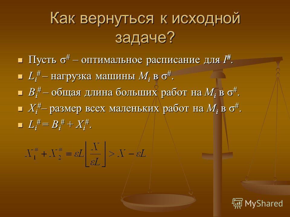 Как вернуться к исходной задаче? Пусть σ # – оптимальное расписание для I #. Пусть σ # – оптимальное расписание для I #. L i # – нагрузка машины M i в σ #. L i # – нагрузка машины M i в σ #. B i # – общая длина больших работ на M i в σ #. B i # – общ