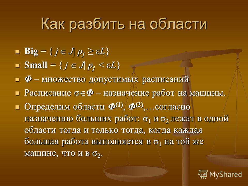 Как разбить на области Big = { j J| p j εL} Big = { j J| p j εL} Small = { j J| p j < εL} Small = { j J| p j < εL} Φ – множество допустимых расписаний Φ – множество допустимых расписаний Расписание σ Φ – назначение работ на машины. Расписание σ Φ – н