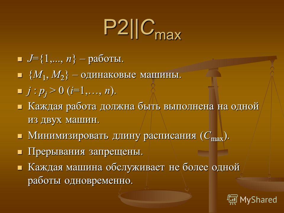 P2||C max J={1,..., n} – работы. J={1,..., n} – работы. {M 1, M 2 } – одинаковые машины. {M 1, M 2 } – одинаковые машины. j : p j > 0 (i=1,…, n). j : p j > 0 (i=1,…, n). Каждая работа должна быть выполнена на одной из двух машин. Каждая работа должна