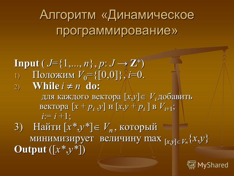 Алгоритм «Динамическое программирование» Input ( J={1,..., n}, p: J Z + ) 1) Положим V 0 ={[0,0]}, i=0. 2) While i n do: для каждого вектора [x,y] V i добавить вектора [x + p i,y] и [x,y + p i ] в V i+1 ; для каждого вектора [x,y] V i добавить вектор