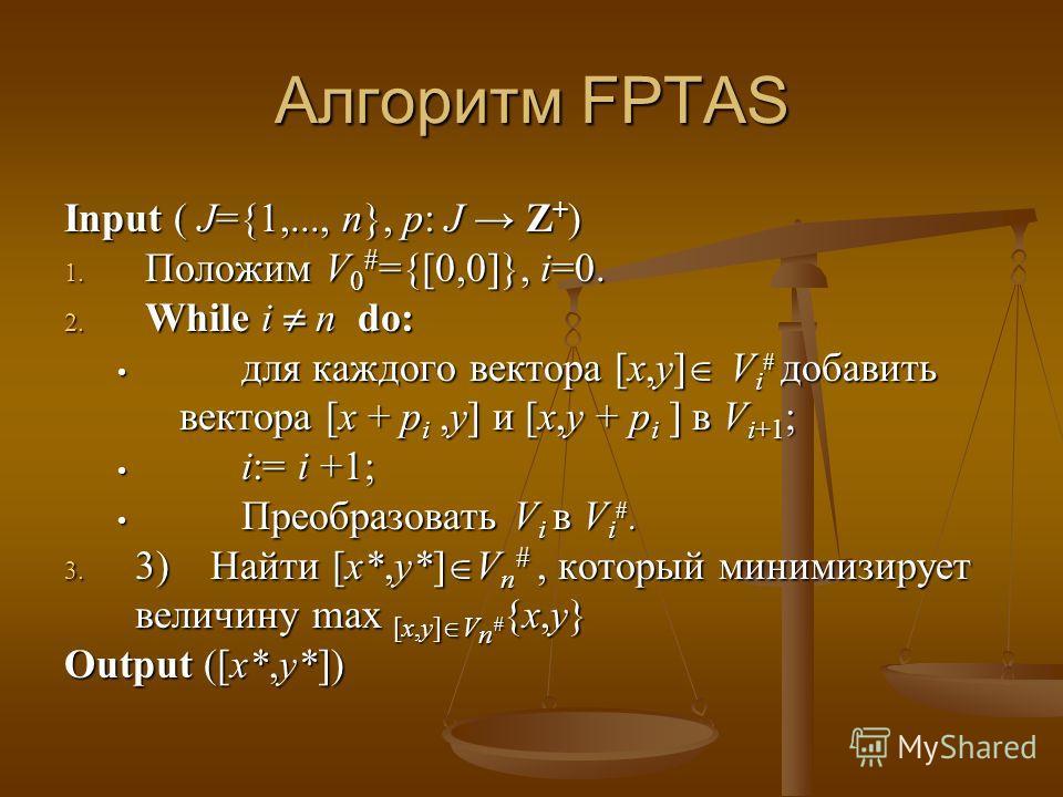 Алгоритм FPTAS Input ( J={1,..., n}, p: J Z + ) 1. Положим V 0 # ={[0,0]}, i=0. 2. While i n do: для каждого вектора [x,y] V i # добавить вектора [x + p i,y] и [x,y + p i ] в V i+1 ; для каждого вектора [x,y] V i # добавить вектора [x + p i,y] и [x,y