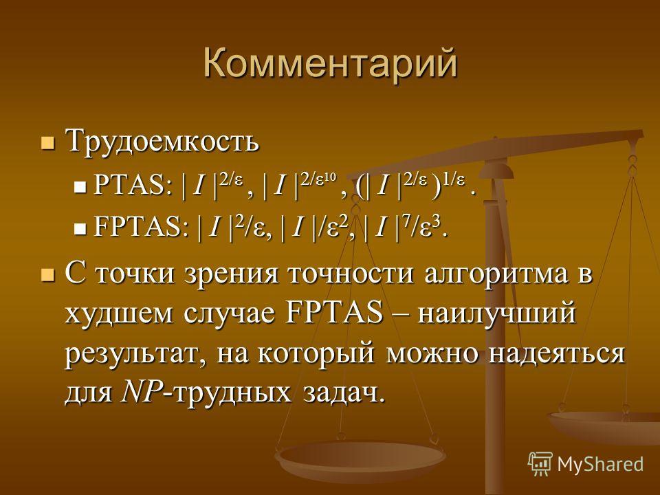 Комментарий Трудоемкость Трудоемкость PTAS: | I | 2/ε, | I | 2/ε 10, (| I | 2/ε ) 1/ε. PTAS: | I | 2/ε, | I | 2/ε 10, (| I | 2/ε ) 1/ε. FPTAS: | I | 2 /ε, | I |/ε 2, | I | 7 /ε 3. FPTAS: | I | 2 /ε, | I |/ε 2, | I | 7 /ε 3. С точки зрения точности ал