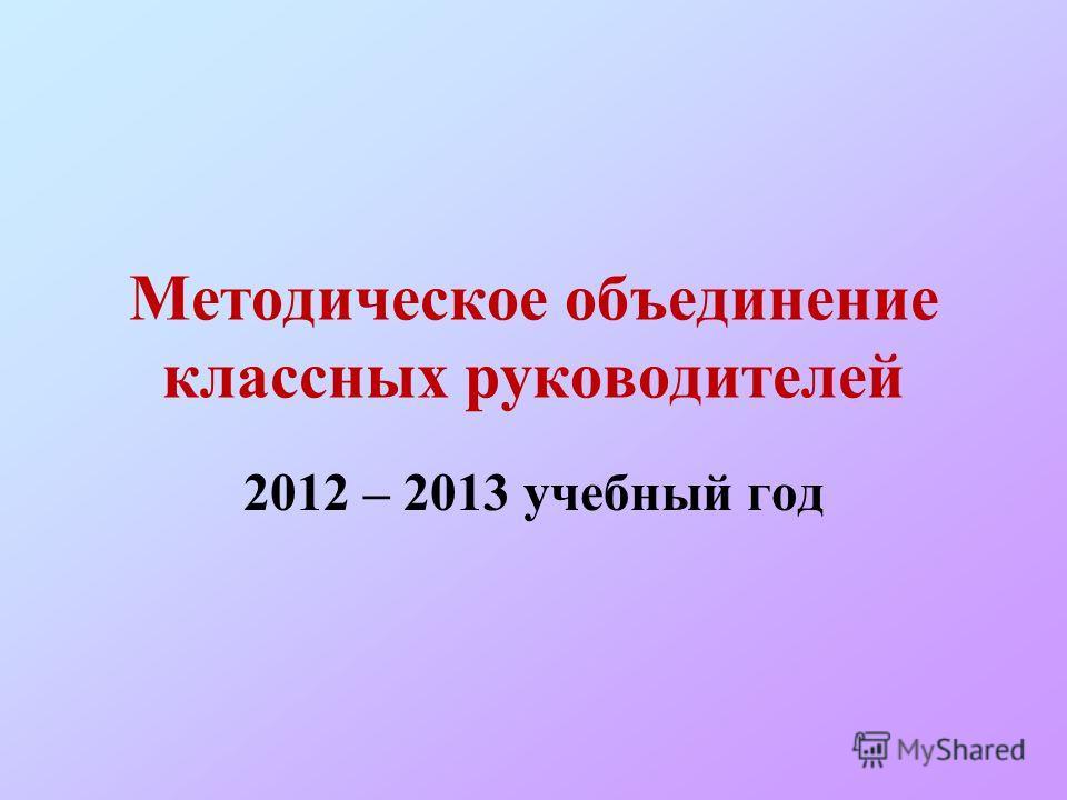 Методическое объединение классных руководителей 2012 – 2013 учебный год