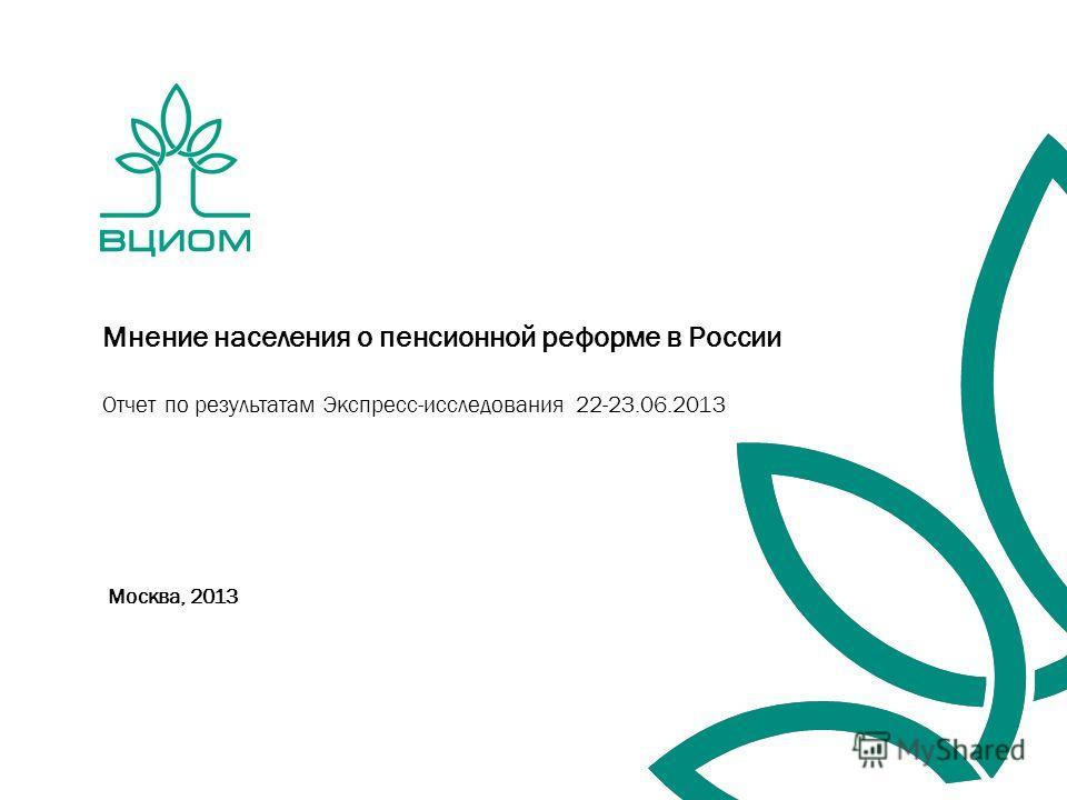 Москва, 2013 Мнение населения о пенсионной реформе в России Отчет по результатам Экспресс-исследования 22-23.06.2013