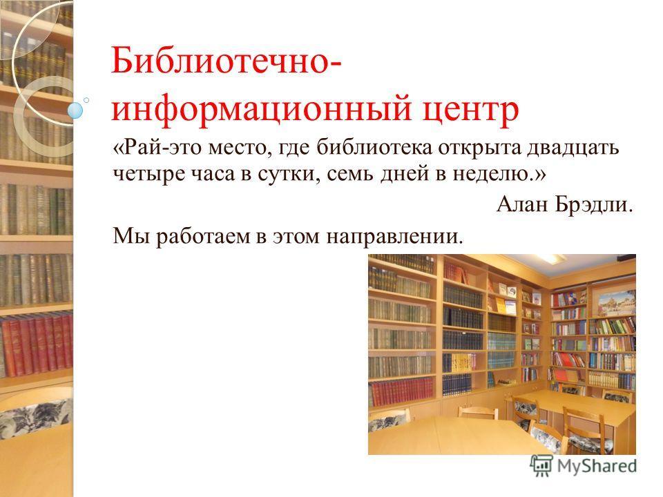 Библиотечно- информационный центр «Рай-это место, где библиотека открыта двадцать четыре часа в сутки, семь дней в неделю.» Алан Брэдли. Мы работаем в этом направлении.