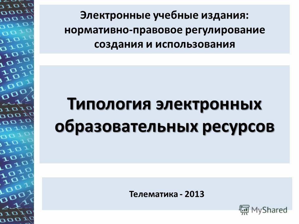 Электронные учебные издания: нормативно-правовое регулирование создания и использования Типология электронных образовательных ресурсов Телематика - 2013