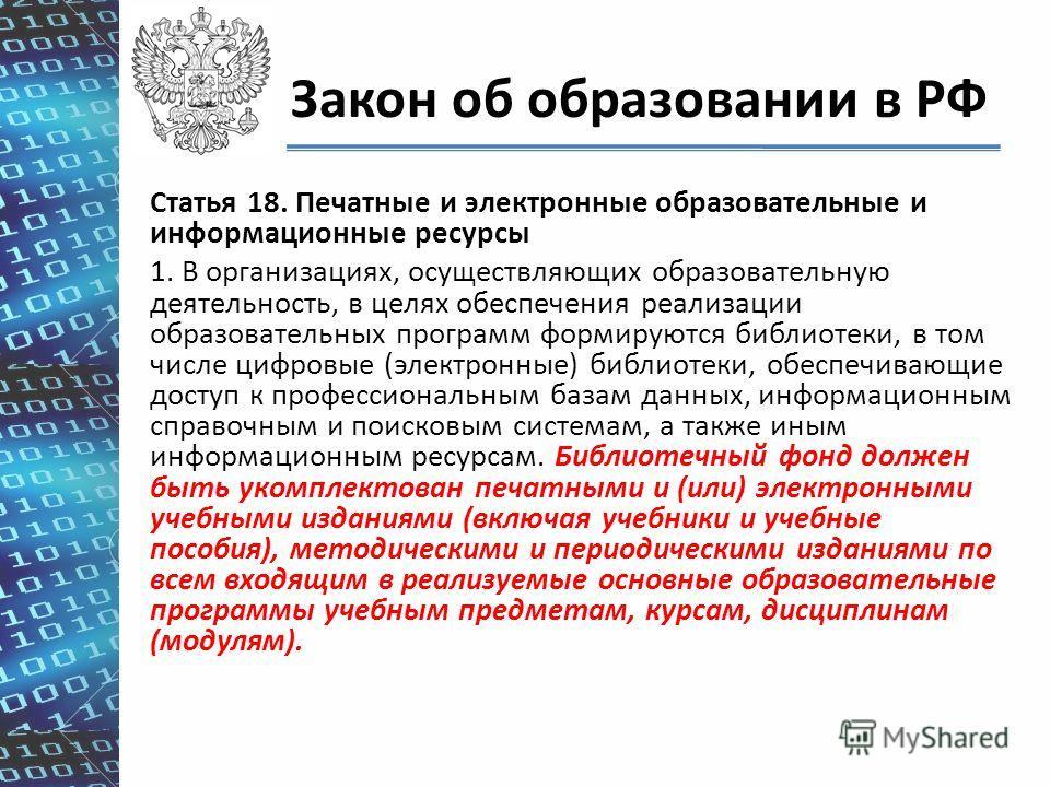 Закон об образовании в РФ Статья 18. Печатные и электронные образовательные и информационные ресурсы 1. В организациях, осуществляющих образовательную деятельность, в целях обеспечения реализации образовательных программ формируются библиотеки, в том