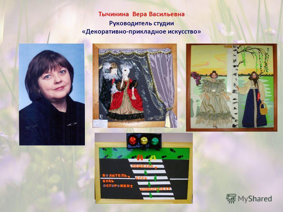 Тычинина Вера Васильевна Руководитель студии «Декоративно-прикладное искусство»
