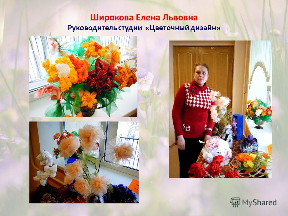 Широкова Елена Львовна Руководитель студии «Цветочный дизайн»