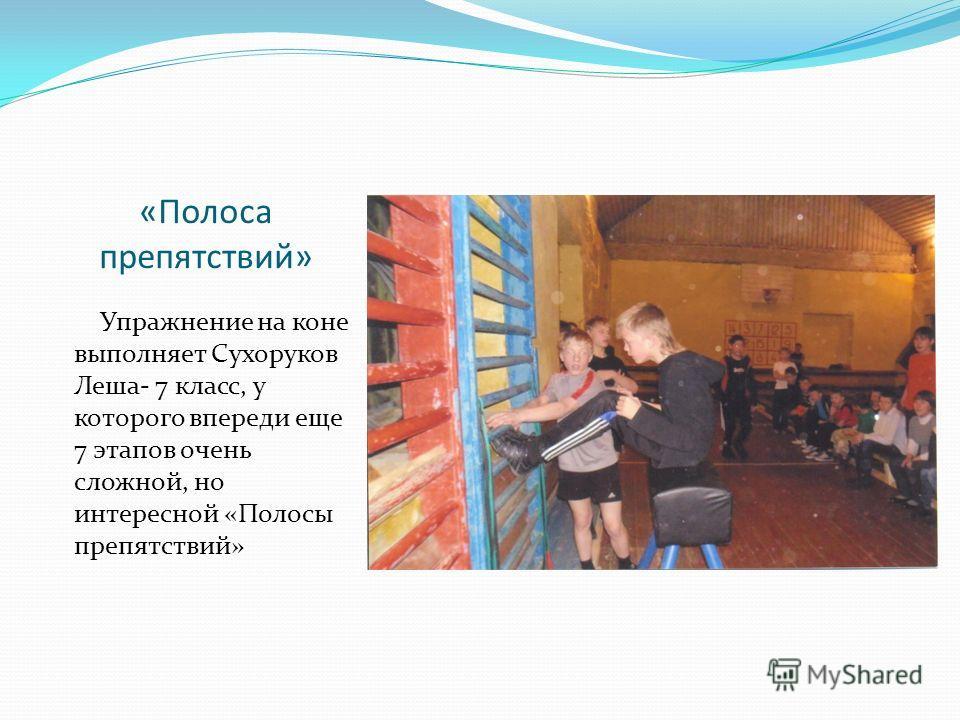 «Полоса препятствий» Упражнение на коне выполняет Сухоруков Леша- 7 класс, у которого впереди еще 7 этапов очень сложной, но интересной «Полосы препятствий»