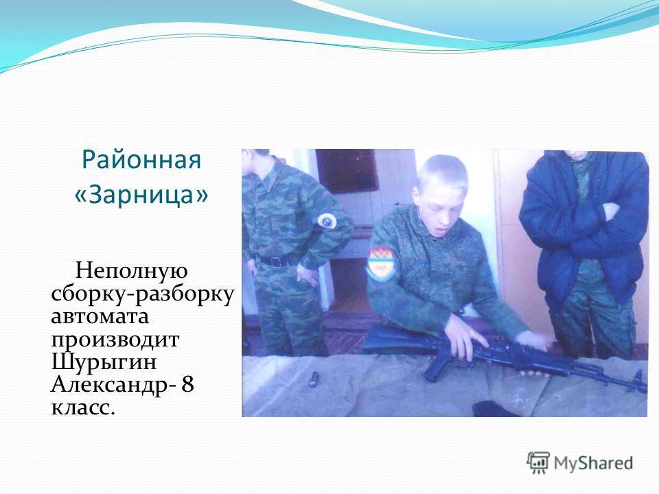 Районная «Зарница» Неполную сборку-разборку автомата производит Шурыгин Александр- 8 класс.