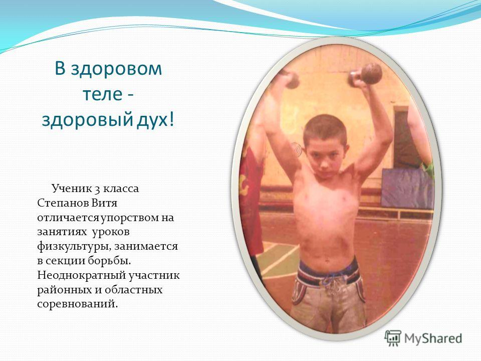 В здоровом теле - здоровый дух! Ученик 3 класса Степанов Витя отличается упорством на занятиях уроков физкультуры, занимается в секции борьбы. Неоднократный участник районных и областных соревнований.