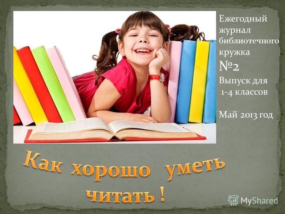 Ежегодный журнал библиотечного кружка 2 Выпуск для 1-4 классов Май 2013 год