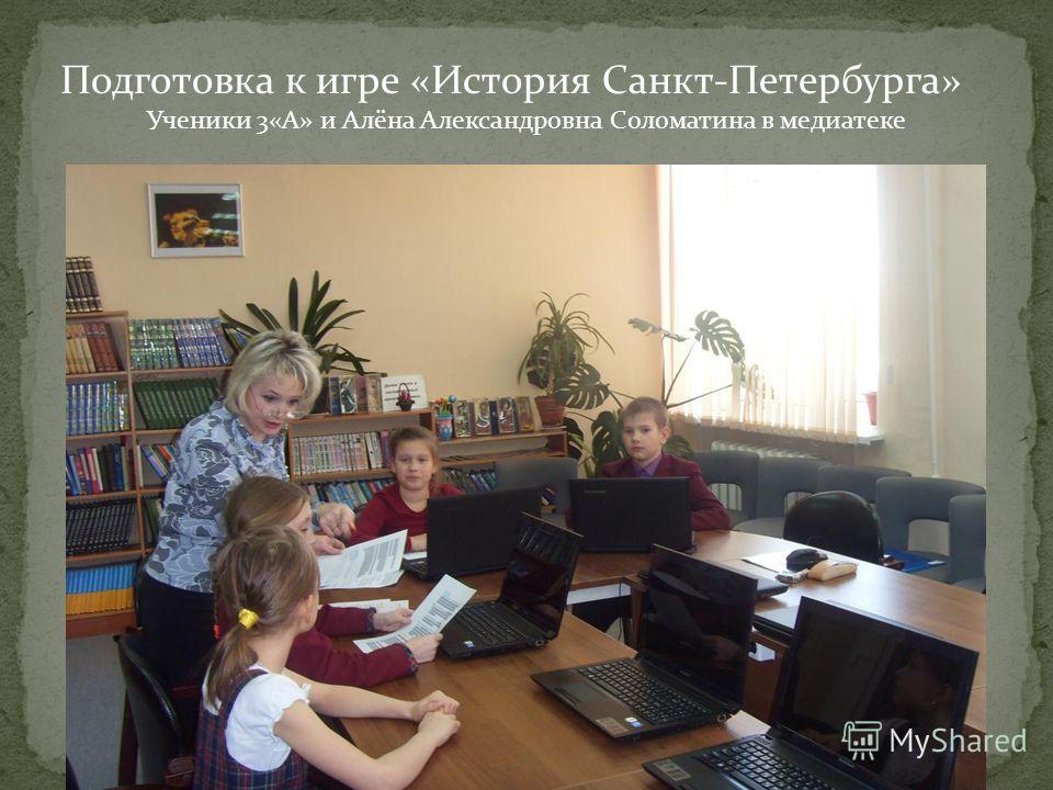 Подготовка к игре «История Санкт-Петербурга» Ученики 3«А» и Алёна Александровна Соломатина в медиатеке