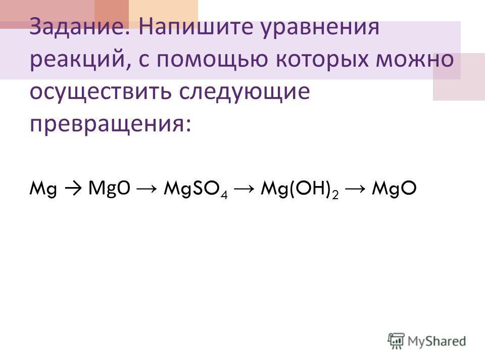 Задание. Напишите уравнения реакций, с помощью которых можно осуществить следующие превращения : Mg MgO MgSO 4 Mg(OH) 2 MgO