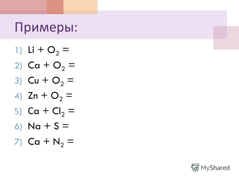 Примеры : 1) Li + O 2 = 2) Ca + O 2 = 3) Cu + O 2 = 4) Zn + O 2 = 5) С a + Cl 2 = 6) Na + S = 7) Ca + N 2 =
