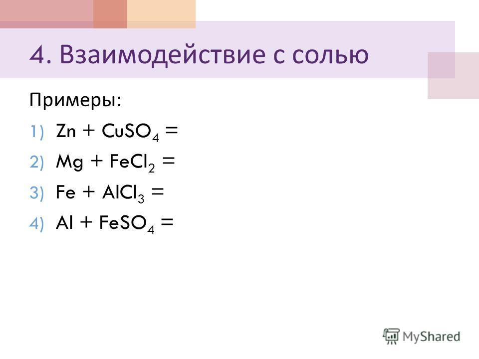 4. Взаимодействие с солью Примеры : 1) Zn + CuSO 4 = 2) Mg + FeCl 2 = 3) Fe + AlCl 3 = 4) Al + FeSO 4 =